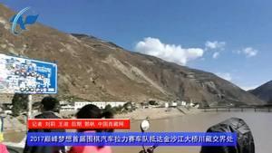视频:2017首届围棋汽车拉力赛车队抵达金沙江大桥川藏交界处