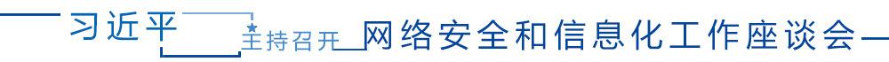 习近平主持召开网络安全和信息化工作座谈会