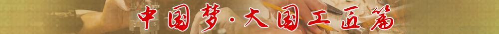 中国梦·大国工匠篇