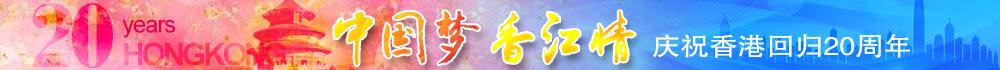 中国梦 香江情—庆祝香港回归20周年